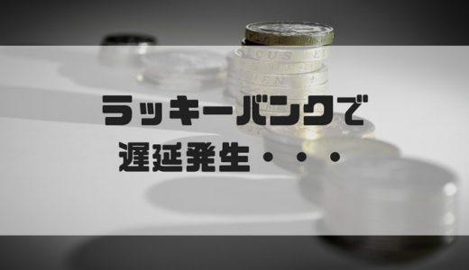 【2018/5/4速報】ラッキーバンクより遅延発生の連絡アリ(損失?倒産?元本毀損?)
