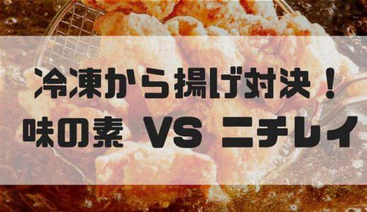 味の素 VS ニチレイ 冷凍から揚げが美味しいのはどっち!?